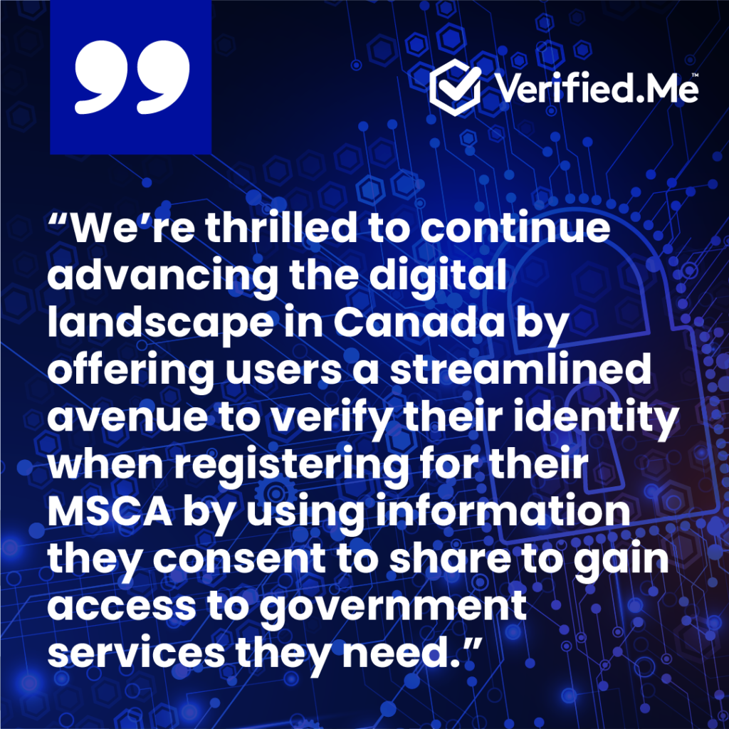 """ESDC adopts Verified.Me®, streamlining the digital identity verification:""""We're thrilled to continue advancing the digital landscape in Canada by offering users a streamlined avenue to verify their identity when registering for their MSCAby using information they consent to share to gain access to government services they need."""""""